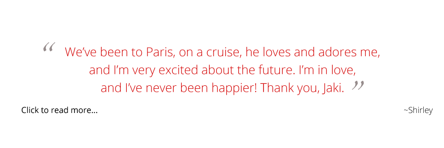 We've been to Paris, on a cruise, he loves and adores me, and I'm very excited about the future. I'm in love, and I've never been happier! Thank you, Jaki.