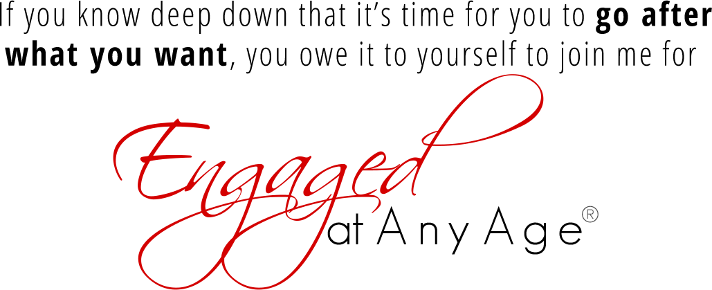 If you know deep down that it's time for you to go after what you want, you owe it to yourself to join me for Engaged at Any Age®!