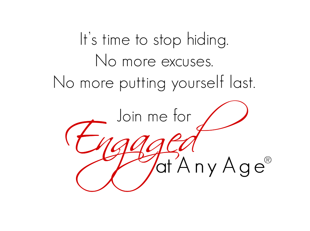 It's time to stop hiding. No more excuses. No more putting yourself last. Join me for Engaged At Any Age - with Jaki Sabourin -